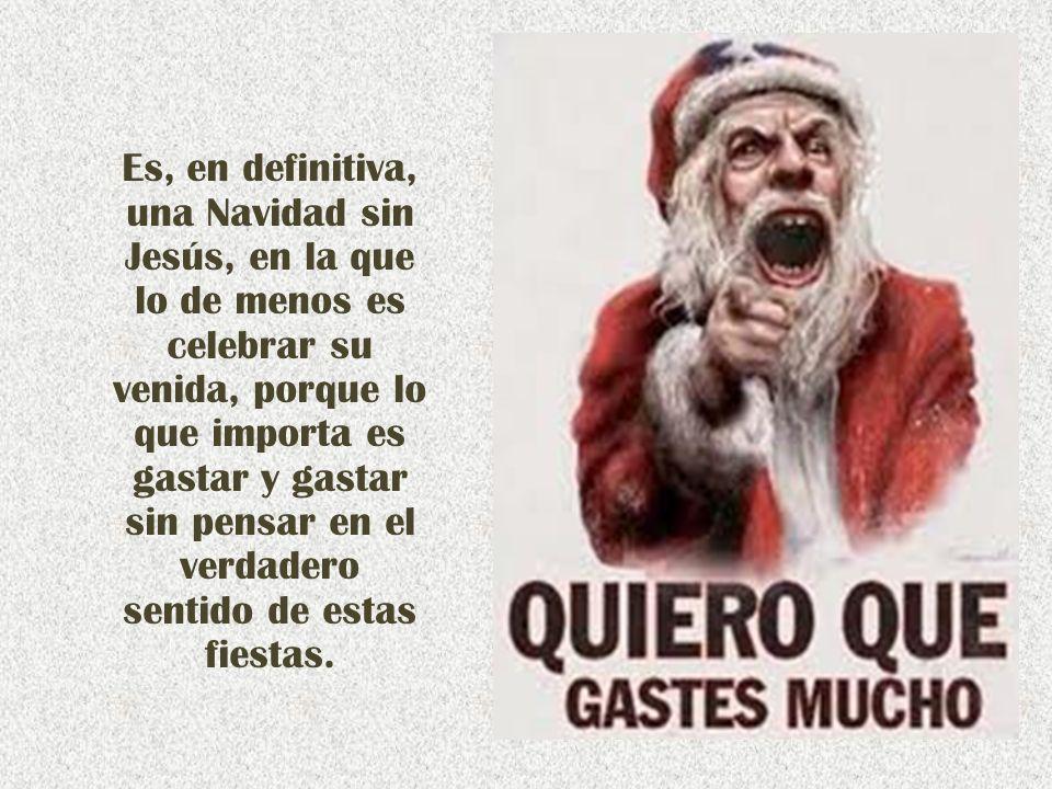 Es, en definitiva, una Navidad sin Jesús, en la que lo de menos es celebrar su venida, porque lo que importa es gastar y gastar sin pensar en el verdadero sentido de estas fiestas.