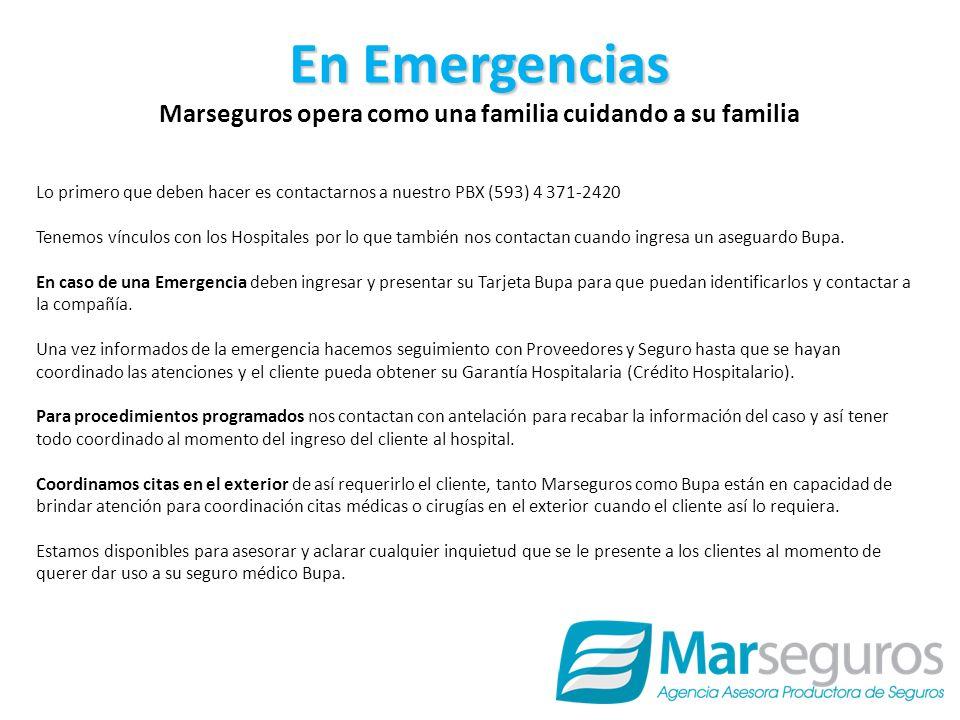 En Emergencias Marseguros opera como una familia cuidando a su familia Lo primero que deben hacer es contactarnos a nuestro PBX (593) 4 371-2420 Tenemos vínculos con los Hospitales por lo que también nos contactan cuando ingresa un aseguardo Bupa.