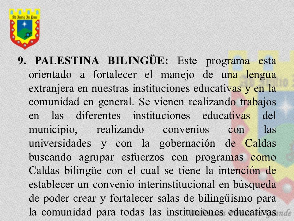 9. PALESTINA BILINGÜE: Este programa esta orientado a fortalecer el manejo de una lengua extranjera en nuestras instituciones educativas y en la comun