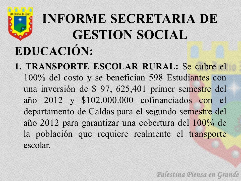 INFORME SECRETARIA DE GESTION SOCIAL EDUCACIÓN: 1. TRANSPORTE ESCOLAR RURAL: Se cubre el 100% del costo y se benefician 598 Estudiantes con una invers