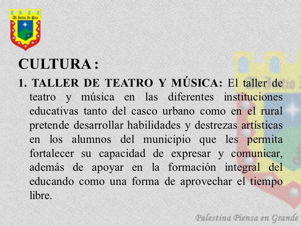 CULTURA : 1. TALLER DE TEATRO Y MÚSICA: El taller de teatro y música en las diferentes instituciones educativas tanto del casco urbano como en el rura