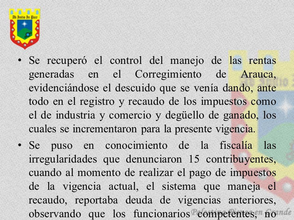 Se recuperó el control del manejo de las rentas generadas en el Corregimiento de Arauca, evidenciándose el descuido que se venía dando, ante todo en el registro y recaudo de los impuestos como el de industria y comercio y degüello de ganado, los cuales se incrementaron para la presente vigencia.