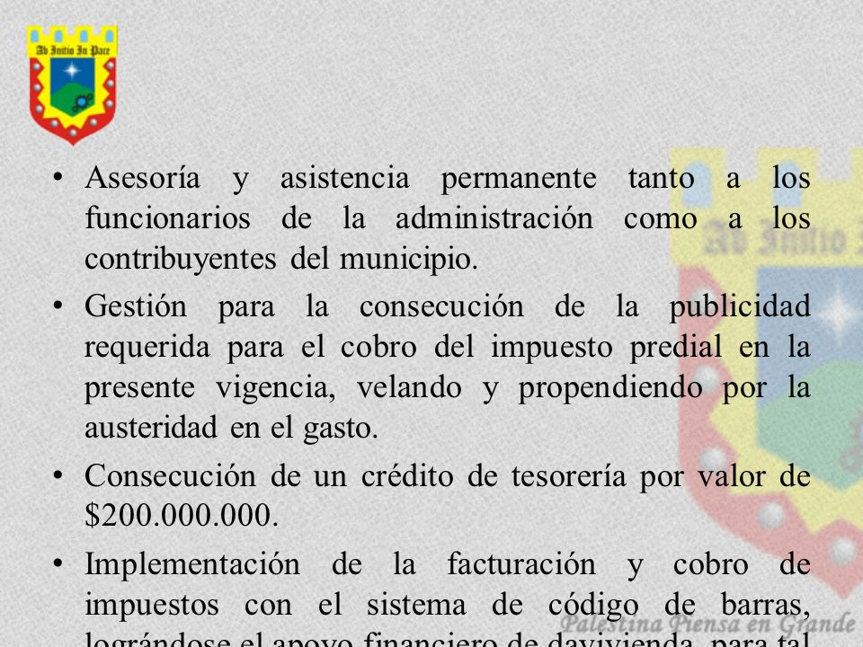 Asesoría y asistencia permanente tanto a los funcionarios de la administración como a los contribuyentes del municipio. Gestión para la consecución de