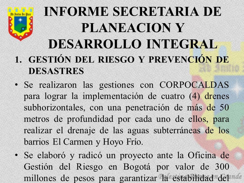 INFORME SECRETARIA DE PLANEACION Y DESARROLLO INTEGRAL 1.GESTIÓN DEL RIESGO Y PREVENCIÓN DE DESASTRES Se realizaron las gestiones con CORPOCALDAS para lograr la implementación de cuatro (4) drenes subhorizontales, con una penetración de más de 50 metros de profundidad por cada uno de ellos, para realizar el drenaje de las aguas subterráneas de los barrios El Carmen y Hoyo Frío.