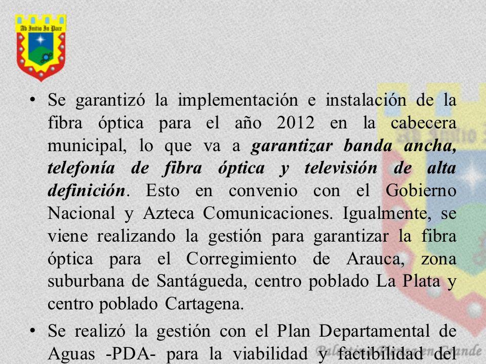 Se garantizó la implementación e instalación de la fibra óptica para el año 2012 en la cabecera municipal, lo que va a garantizar banda ancha, telefonía de fibra óptica y televisión de alta definición.