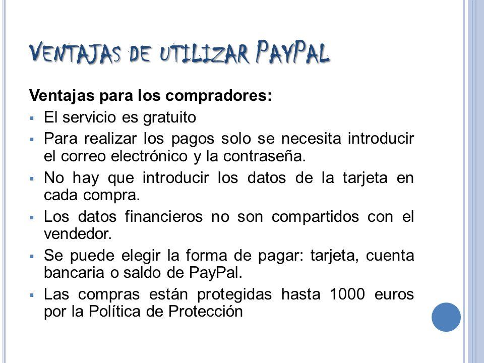 V ENTAJAS DE UTILIZAR P AY P AL Ventajas para los compradores: El servicio es gratuito Para realizar los pagos solo se necesita introducir el correo e