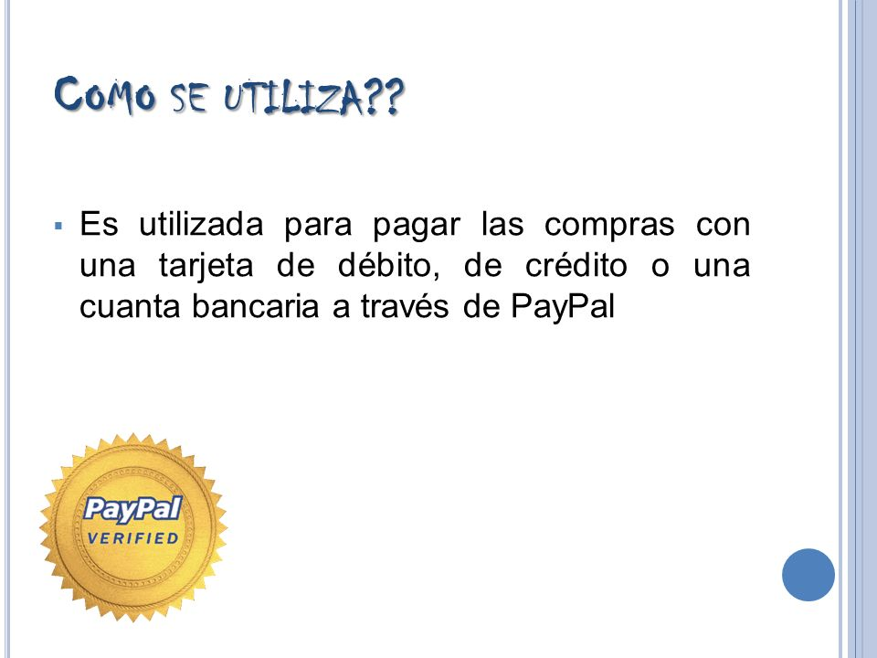 C OMO SE UTILIZA ?? Es utilizada para pagar las compras con una tarjeta de débito, de crédito o una cuanta bancaria a través de PayPal