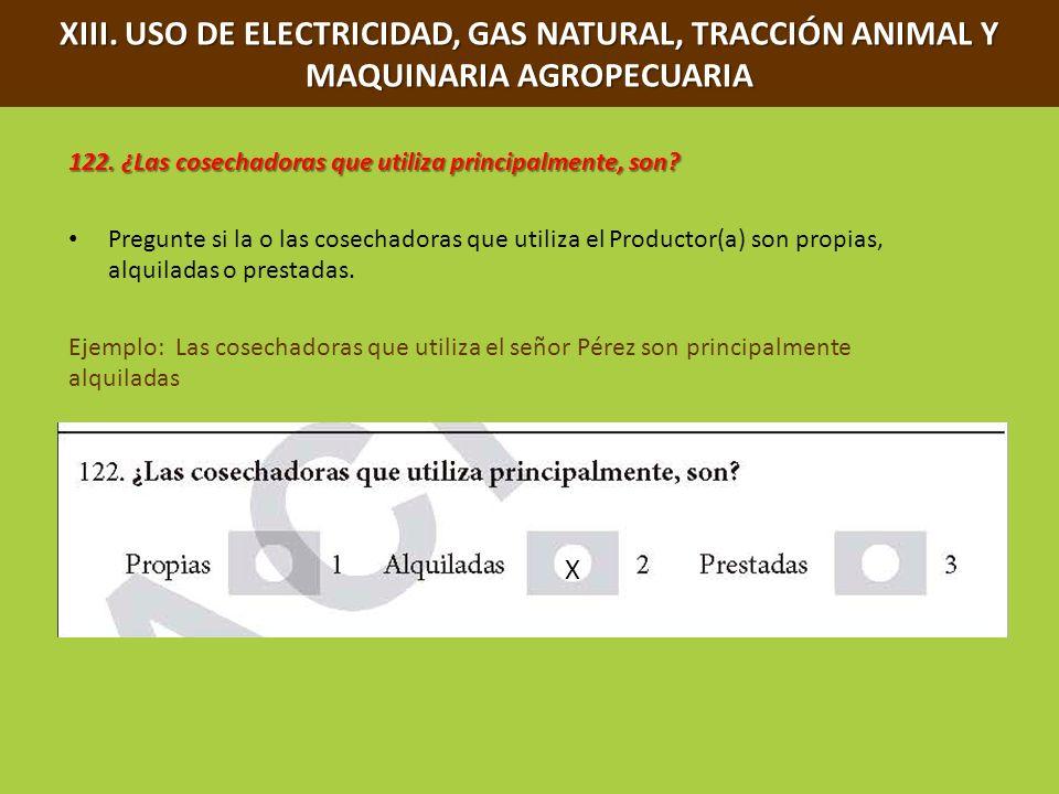 XIII. USO DE ELECTRICIDAD, GAS NATURAL, TRACCIÓN ANIMAL Y MAQUINARIA AGROPECUARIA 122. ¿Las cosechadoras que utiliza principalmente, son? Pregunte si