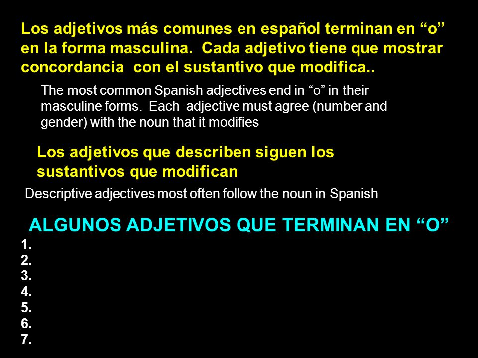 The most common Spanish adjectives end in o in their masculine forms. Each adjective must agree (number and gender) with the noun that it modifies Los