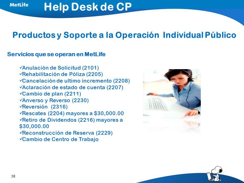 38 Help Desk de CP Productos y Soporte a la Operación Individual Público Servicios que se operan en MetLife Anulación de Solicitud (2101) Rehabilitación de Póliza (2205) Cancelación de ultimo incremento (2208) Aclaración de estado de cuenta (2207) Cambio de plan (2211) Anverso y Reverso (2230) Reversión (2316) Rescates (2204) mayores a $30,000.00 Retiro de Dividendos (2216) mayores a $30,000.00 Reconstrucción de Reserva (2229) Cambio de Centro de Trabajo