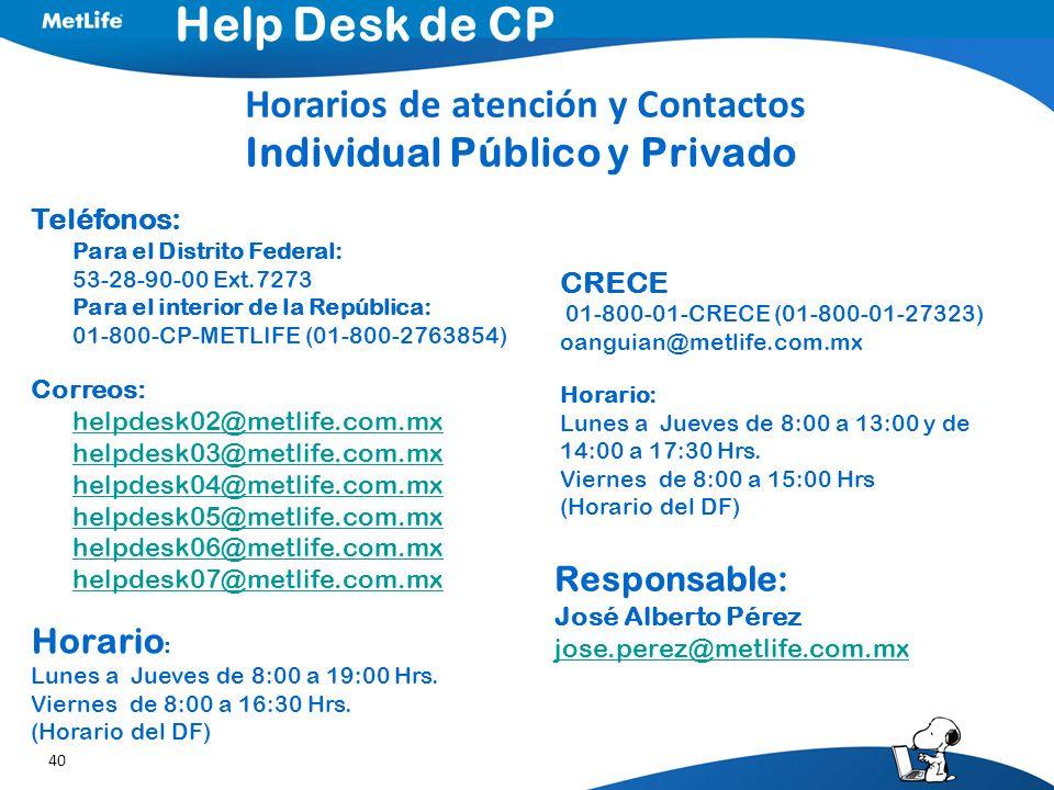 40 Teléfonos: Para el Distrito Federal: 53-28-90-00 Ext.7273 Para el interior de la República: 01-800-CP-METLIFE (01-800-2763854) Correos: helpdesk02@metlife.com.mx helpdesk03@metlife.com.mx helpdesk04@metlife.com.mx helpdesk05@metlife.com.mx helpdesk06@metlife.com.mx helpdesk07@metlife.com.mx Horario : Lunes a Jueves de 8:00 a 19:00 Hrs.