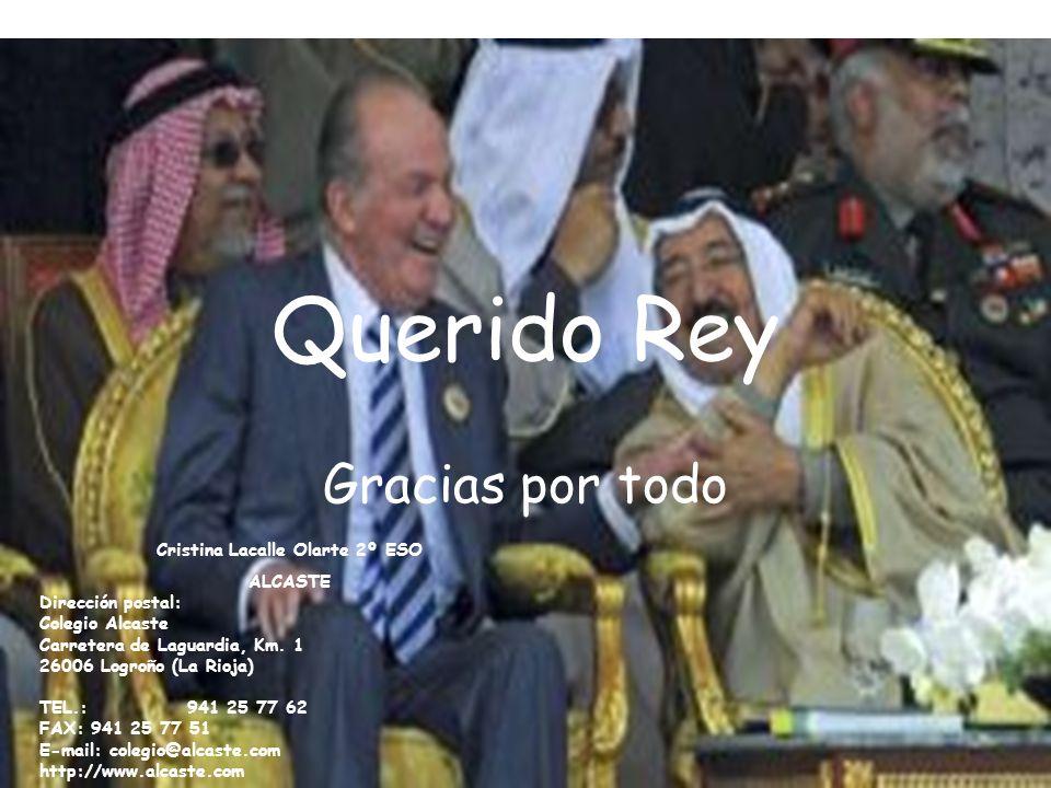 Querido Rey Gracias por todo Cristina Lacalle Olarte 2º ESO ALCASTE Dirección postal: Colegio Alcaste Carretera de Laguardia, Km. 1 26006 Logroño (La