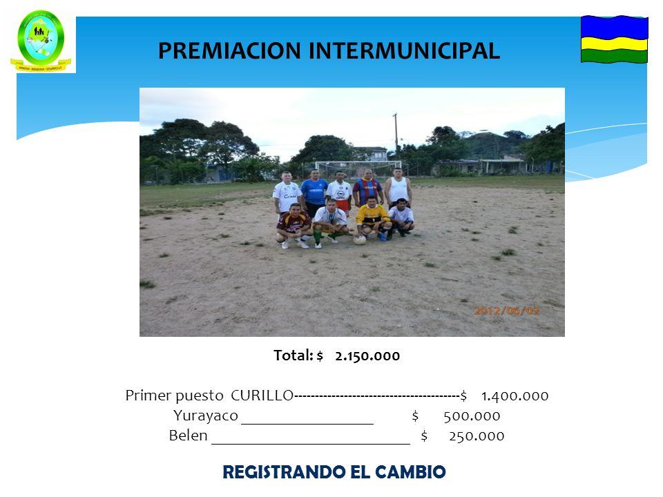 REGISTRANDO EL CAMBIO PREMIACION INTERMUNICIPAL Total: $ 2.150.000 Primer puesto CURILLO----------------------------------------$ 1.400.000 Yurayaco ________________ $ 500.000 Belen ________________________ $ 250.000