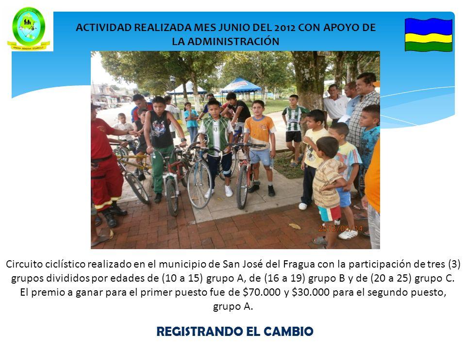 REGISTRANDO EL CAMBIO ACTIVIDAD REALIZADA MES JUNIO DEL 2012 CON APOYO DE LA ADMINISTRACIÓN Circuito ciclístico realizado en el municipio de San José del Fragua con la participación de tres (3) grupos divididos por edades de (10 a 15) grupo A, de (16 a 19) grupo B y de (20 a 25) grupo C.