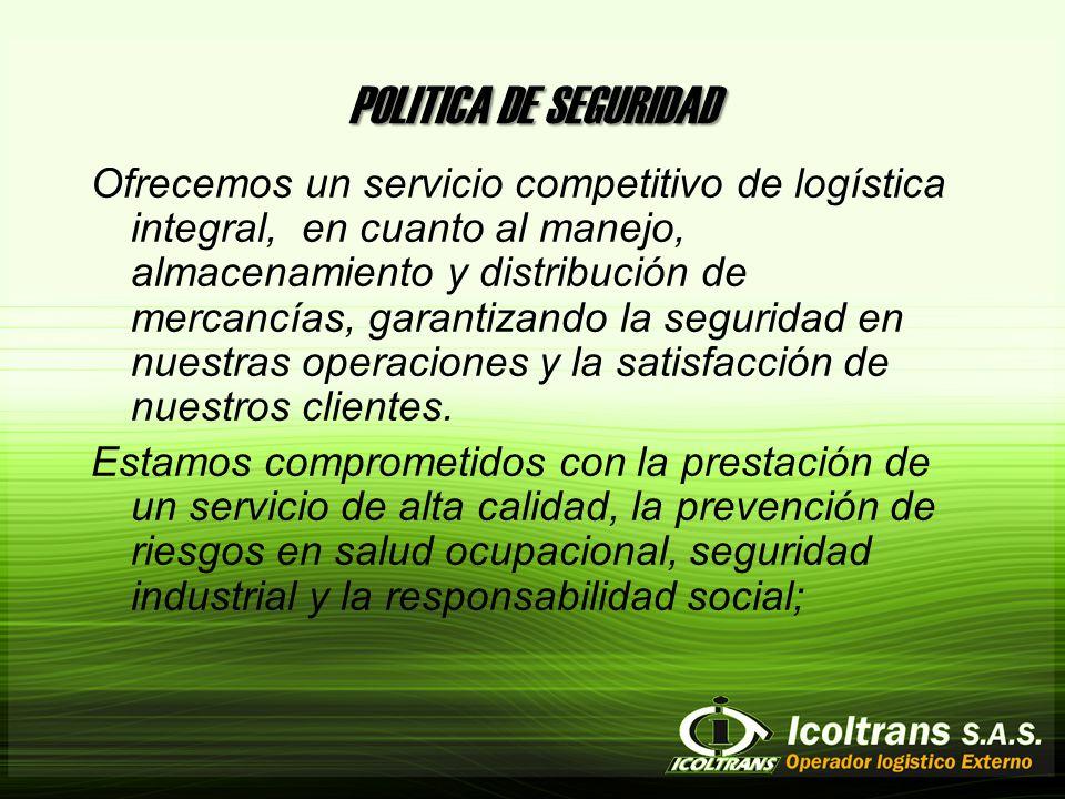 POLITICA DE SEGURIDAD Ofrecemos un servicio competitivo de logística integral, en cuanto al manejo, almacenamiento y distribución de mercancías, garantizando la seguridad en nuestras operaciones y la satisfacción de nuestros clientes.