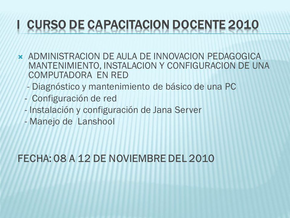 ADMINISTRACION DE AULA DE INNOVACION PEDAGOGICA MANTENIMIENTO, INSTALACION Y CONFIGURACION DE UNA COMPUTADORA EN RED - Diagnóstico y mantenimiento de básico de una PC - Configuración de red - Instalación y configuración de Jana Server - Manejo de Lanshool FECHA: 08 A 12 DE NOVIEMBRE DEL 2010