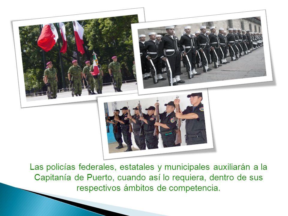 Las policías federales, estatales y municipales auxiliarán a la Capitanía de Puerto, cuando así lo requiera, dentro de sus respectivos ámbitos de comp