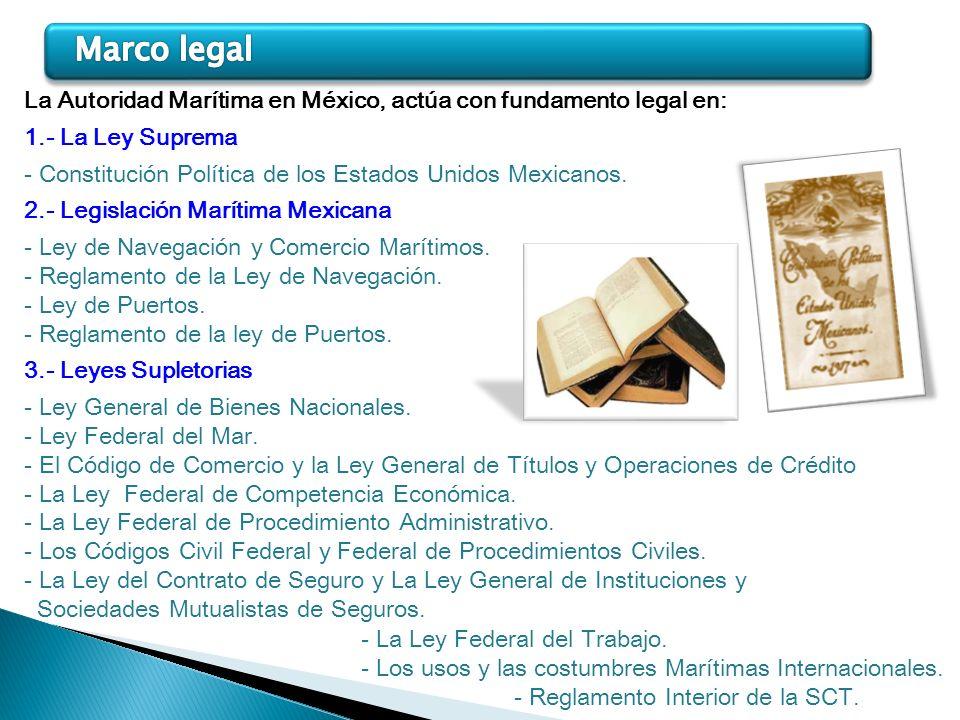 La Autoridad Marítima en México, actúa con fundamento legal en: 1.- La Ley Suprema - Constitución Política de los Estados Unidos Mexicanos. 2.- Legisl