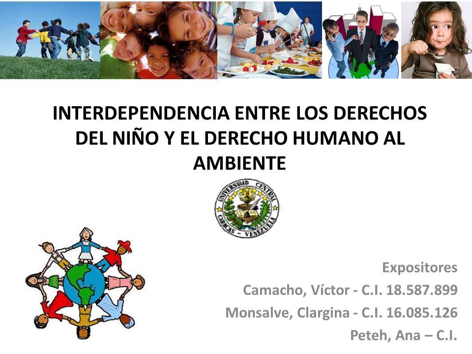INTERDEPENDENCIA ENTRE LOS DERECHOS DEL NIÑO Y EL DERECHO HUMANO AL AMBIENTE Expositores Camacho, Víctor - C.I. 18.587.899 Monsalve, Clargina - C.I. 1