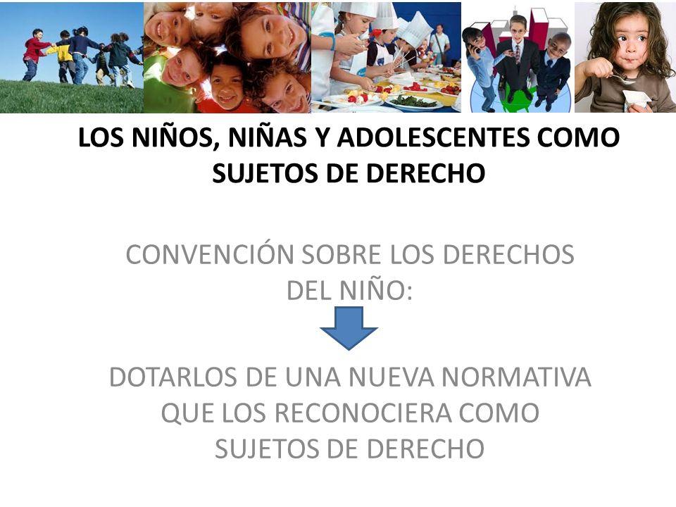 LOS NIÑOS, NIÑAS Y ADOLESCENTES COMO SUJETOS DE DERECHO CONVENCIÓN SOBRE LOS DERECHOS DEL NIÑO: DOTARLOS DE UNA NUEVA NORMATIVA QUE LOS RECONOCIERA CO