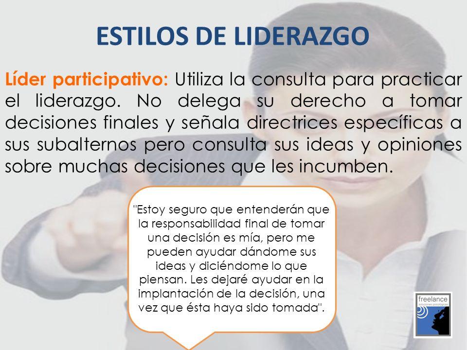 Líder participativo: Utiliza la consulta para practicar el liderazgo. No delega su derecho a tomar decisiones finales y señala directrices específicas
