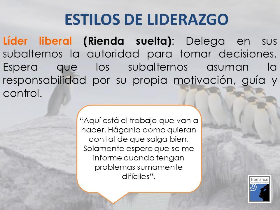 Líder liberal (Rienda suelta) : Delega en sus subalternos la autoridad para tomar decisiones. Espera que los subalternos asuman la responsabilidad por