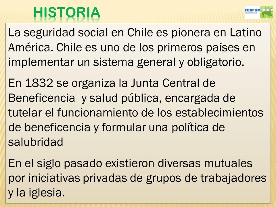 11 La seguridad social en Chile es pionera en Latino América. Chile es uno de los primeros países en implementar un sistema general y obligatorio. En