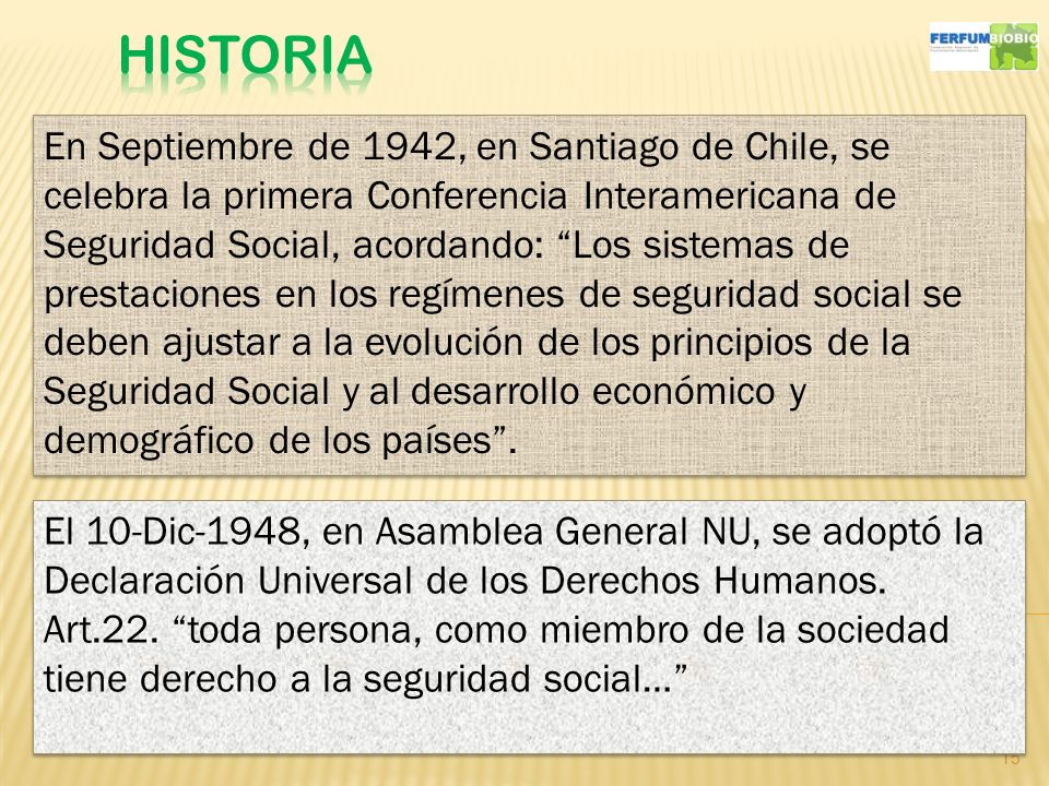 15 En Septiembre de 1942, en Santiago de Chile, se celebra la primera Conferencia Interamericana de Seguridad Social, acordando: Los sistemas de prestaciones en los regímenes de seguridad social se deben ajustar a la evolución de los principios de la Seguridad Social y al desarrollo económico y demográfico de los países.