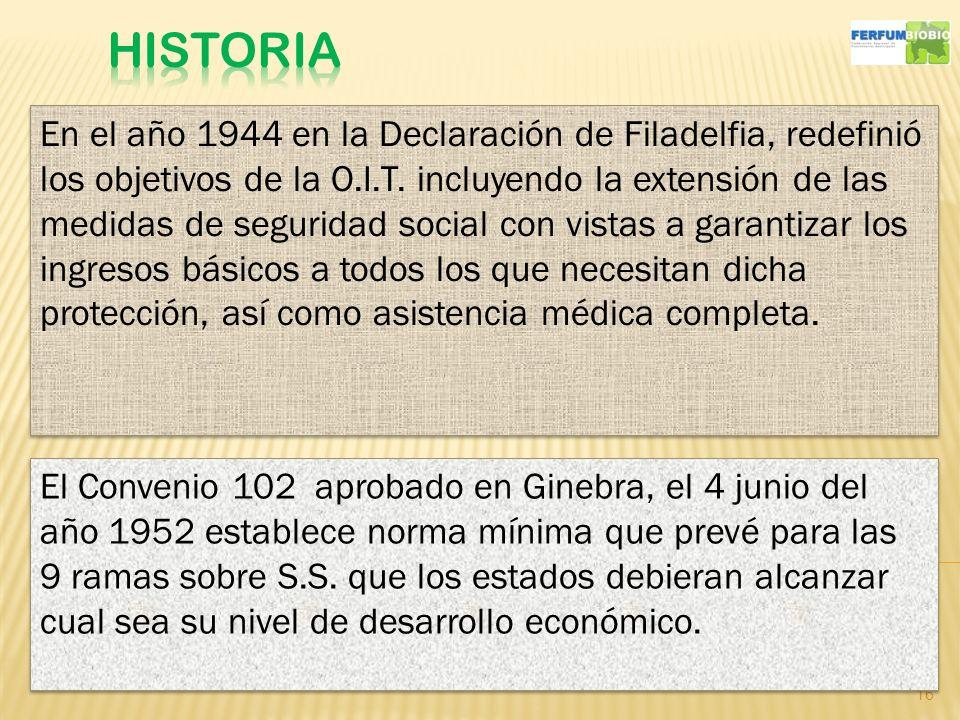 16 En el año 1944 en la Declaración de Filadelfia, redefinió los objetivos de la O.I.T. incluyendo la extensión de las medidas de seguridad social con