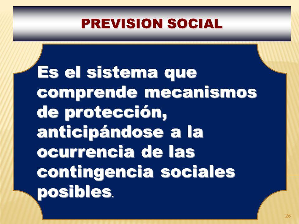 26 PREVISION SOCIAL Es el sistema que comprende mecanismos de protección, anticipándose a la ocurrencia de las contingencia sociales posibles.