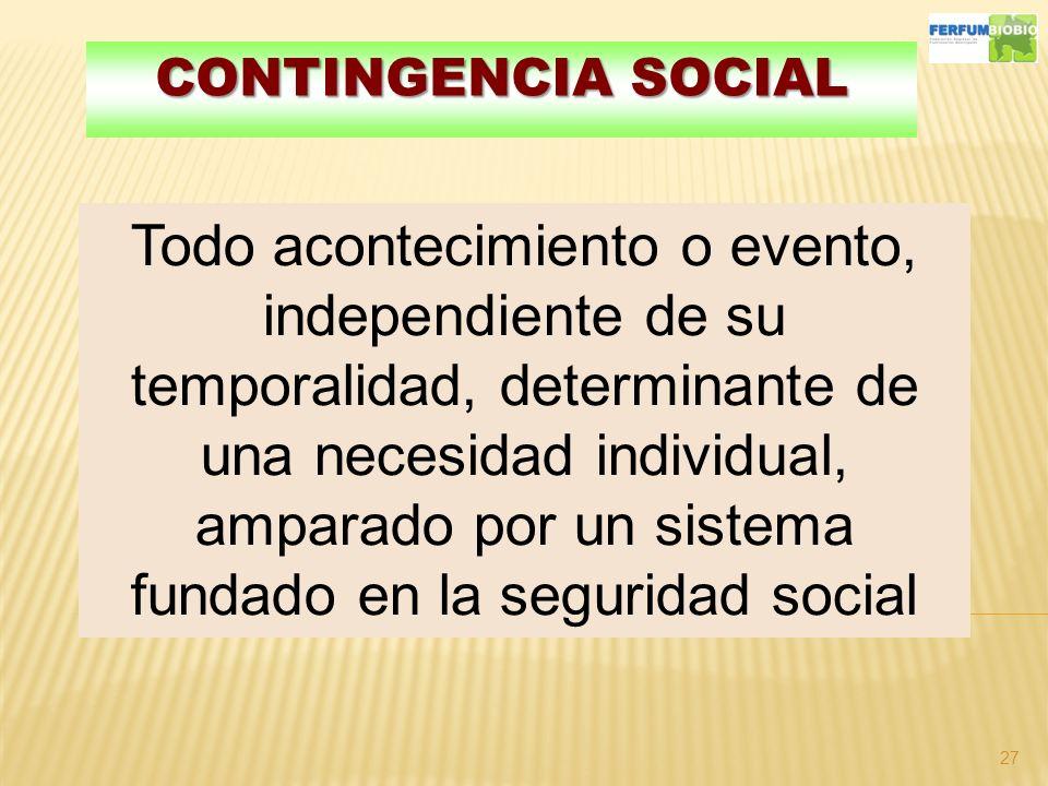 CONTINGENCIA SOCIAL 27 Todo acontecimiento o evento, independiente de su temporalidad, determinante de una necesidad individual, amparado por un sistema fundado en la seguridad social
