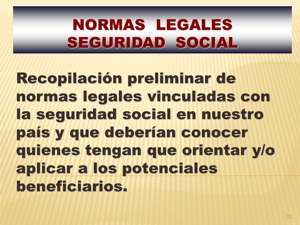 33 Recopilación preliminar de normas legales vinculadas con la seguridad social en nuestro país y que deberían conocer quienes tengan que orientar y/o aplicar a los potenciales beneficiarios.