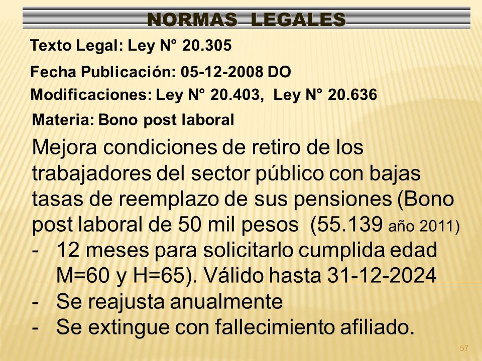 57 NORMAS LEGALES Modificaciones: Ley N° 20.403, Ley N° 20.636 Fecha Publicación: 05-12-2008 DO Texto Legal: Ley N° 20.305 Materia: Bono post laboral Mejora condiciones de retiro de los trabajadores del sector público con bajas tasas de reemplazo de sus pensiones (Bono post laboral de 50 mil pesos (55.139 año 2011) -12 meses para solicitarlo cumplida edad M=60 y H=65).