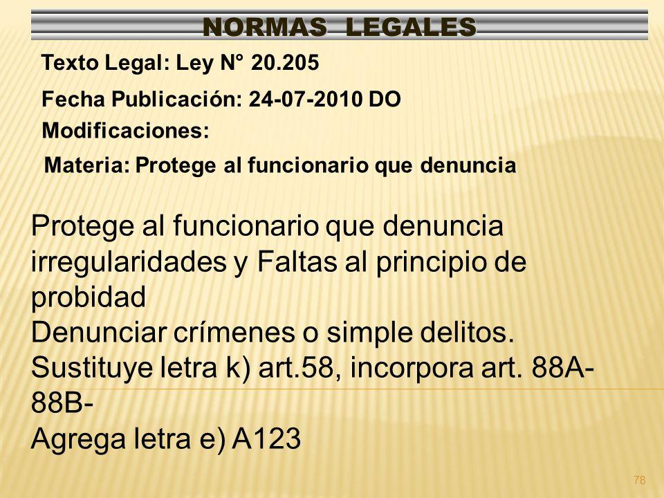 78 NORMAS LEGALES Modificaciones: Fecha Publicación: 24-07-2010 DO Texto Legal: Ley N° 20.205 Materia: Protege al funcionario que denuncia Protege al funcionario que denuncia irregularidades y Faltas al principio de probidad Denunciar crímenes o simple delitos.