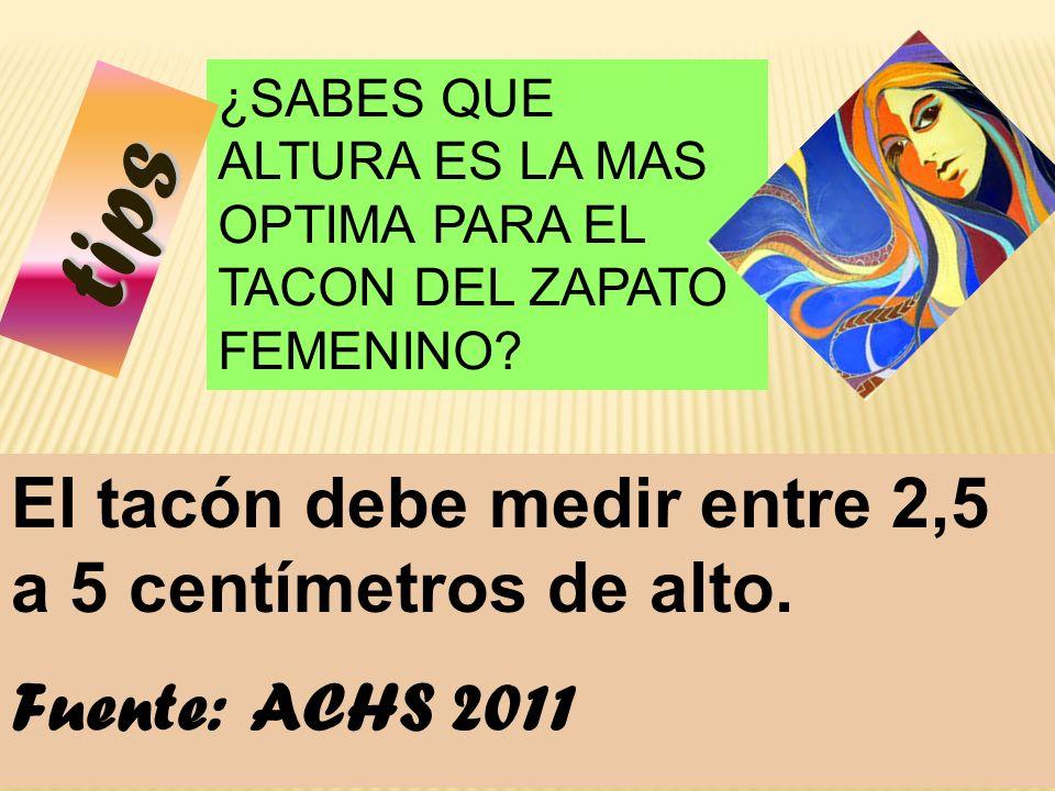 88 ¿SABES QUE ALTURA ES LA MAS OPTIMA PARA EL TACON DEL ZAPATO FEMENINO? El tacón debe medir entre 2,5 a 5 centímetros de alto. Fuente: ACHS 2011 tips