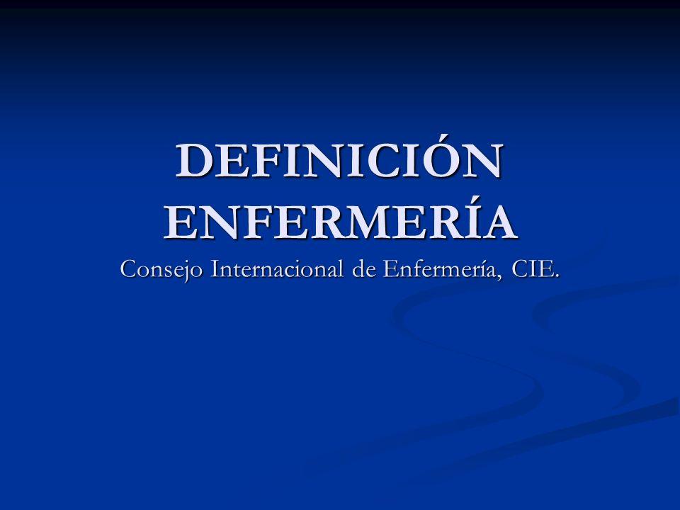 DEFINICIÓN ENFERMERÍA Consejo Internacional de Enfermería, CIE.