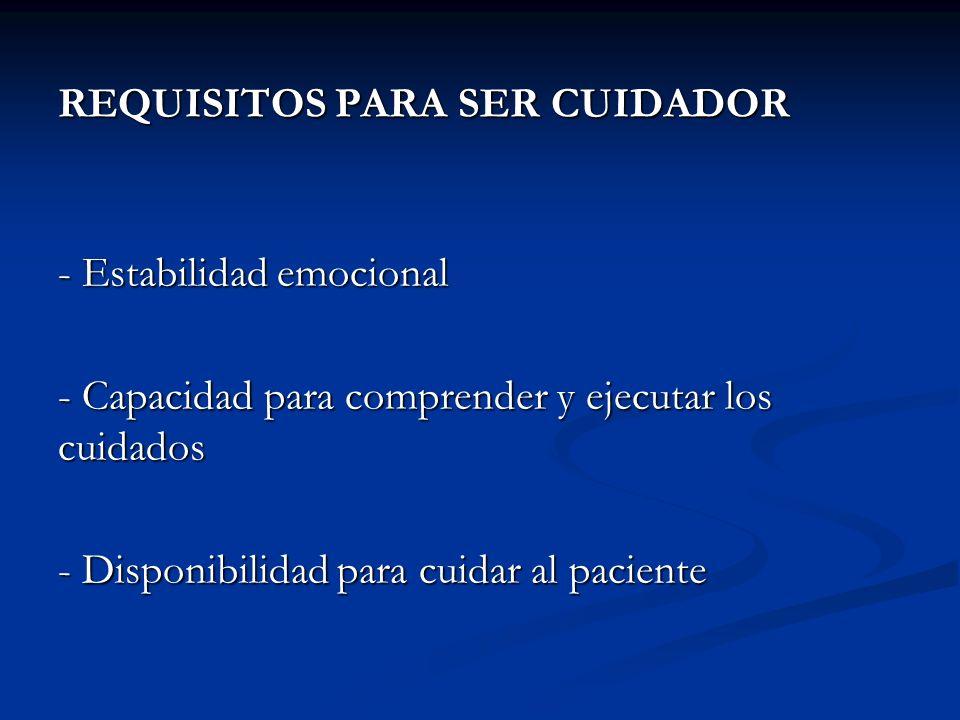REQUISITOS PARA SER CUIDADOR - Estabilidad emocional - Capacidad para comprender y ejecutar los cuidados - Disponibilidad para cuidar al paciente
