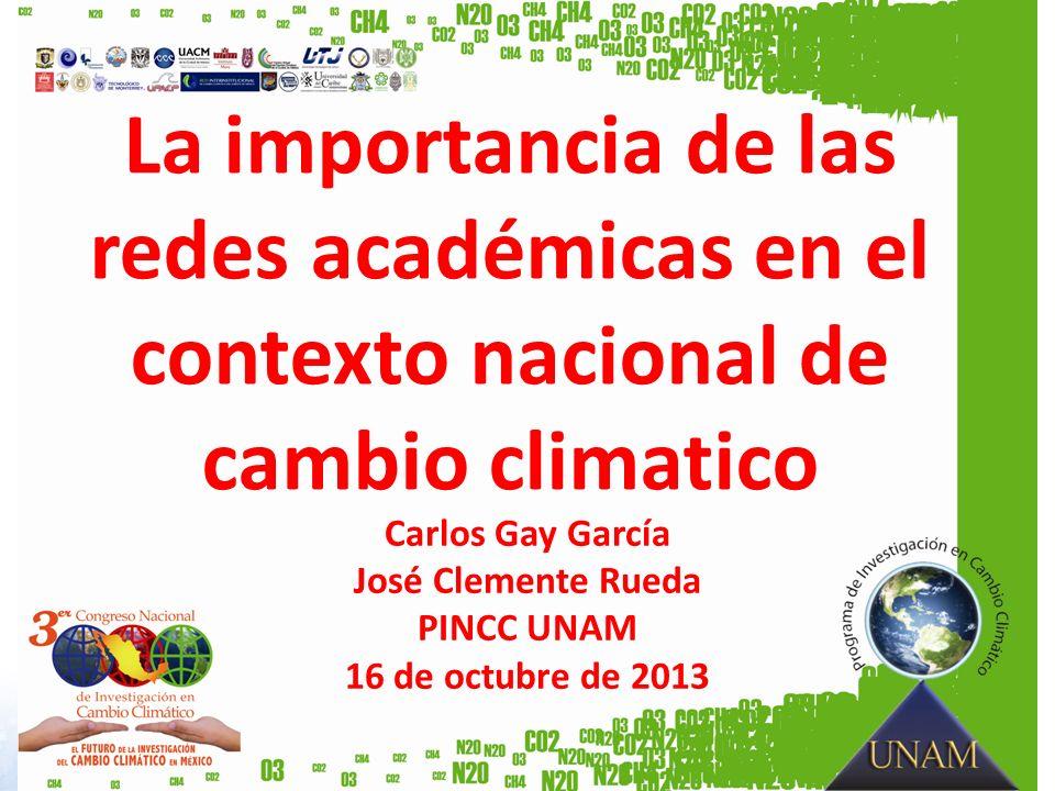 La importancia de las redes académicas en el contexto nacional de cambio climatico Carlos Gay García José Clemente Rueda PINCC UNAM 16 de octubre de 2013