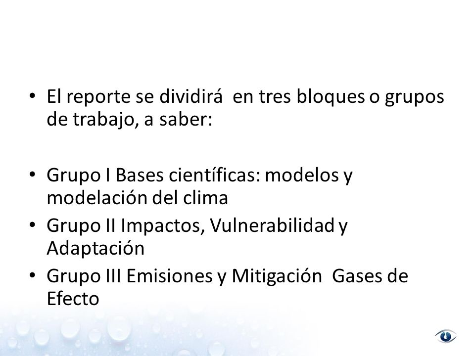 El reporte se dividirá en tres bloques o grupos de trabajo, a saber: Grupo I Bases científicas: modelos y modelación del clima Grupo II Impactos, Vulnerabilidad y Adaptación Grupo III Emisiones y Mitigación Gases de Efecto