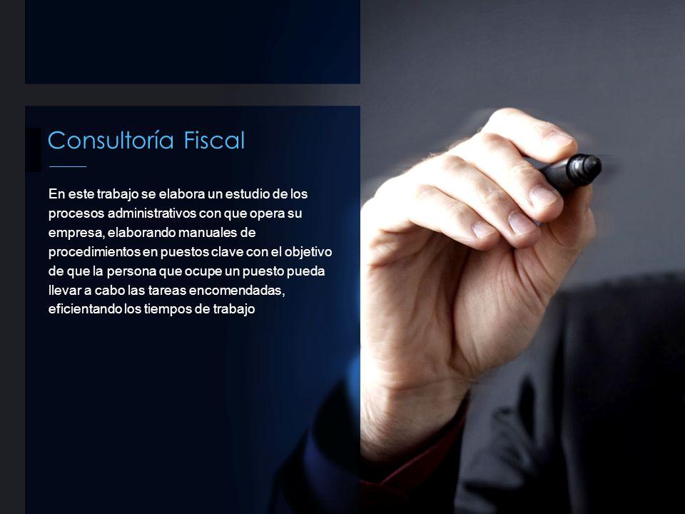 Consultoría Fiscal En este trabajo se elabora un estudio de los procesos administrativos con que opera su empresa, elaborando manuales de procedimient