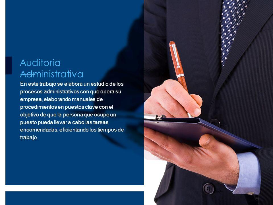 Auditoria Administrativa En este trabajo se elabora un estudio de los procesos administrativos con que opera su empresa, elaborando manuales de proced