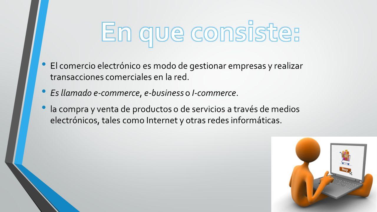 El comercio electrónico es modo de gestionar empresas y realizar transacciones comerciales en la red. Es llamado e-commerce, e-business o I-commerce.