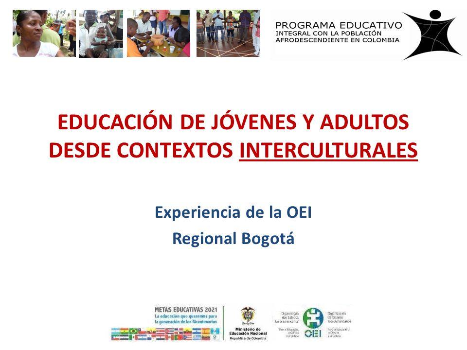 EDUCACIÓN DE JÓVENES Y ADULTOS DESDE CONTEXTOS INTERCULTURALES Experiencia de la OEI Regional Bogotá