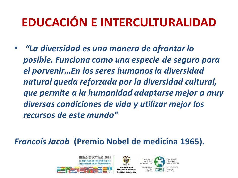 EDUCACIÓN E INTERCULTURALIDAD La diversidad es una manera de afrontar lo posible. Funciona como una especie de seguro para el porvenir…En los seres hu
