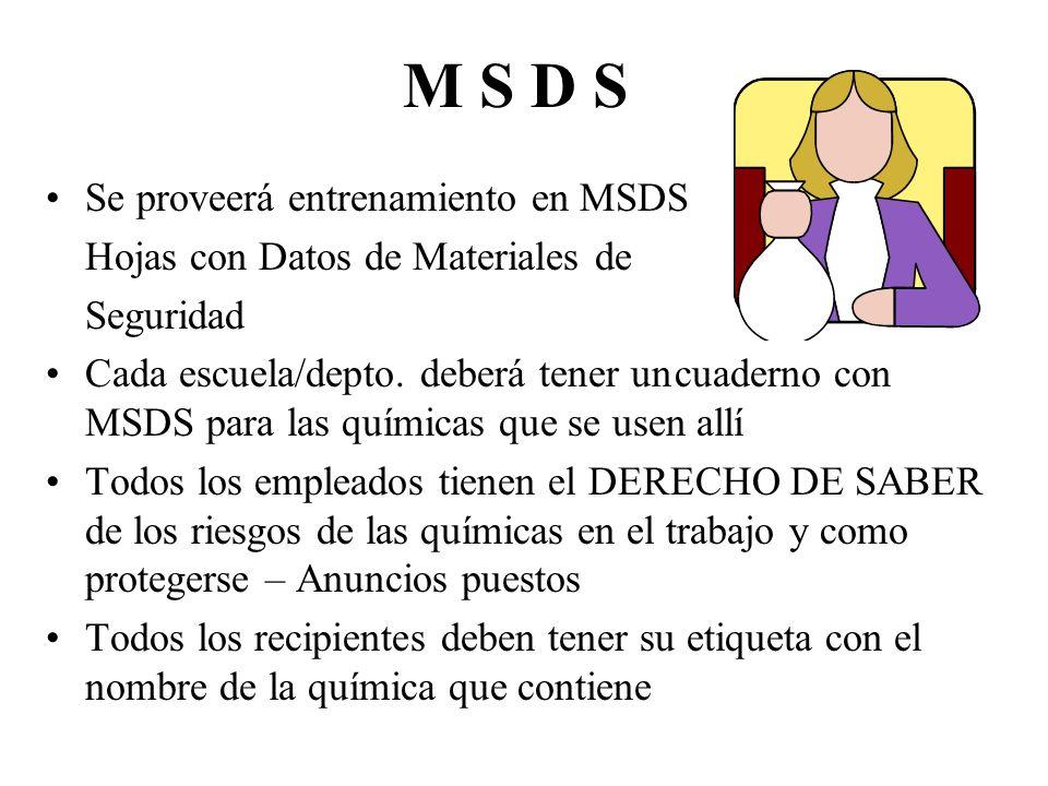 M S D S Se proveerá entrenamiento en MSDS Hojas con Datos de Materiales de Seguridad Cada escuela/depto. deberá tener uncuaderno con MSDS para las quí
