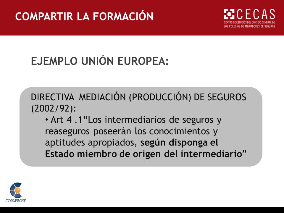 EJEMPLO UNIÓN EUROPEA: DIRECTIVA MEDIACIÓN (PRODUCCIÓN) DE SEGUROS (2002/92): Art 4.1Los intermediarios de seguros y reaseguros poseerán los conocimientos y aptitudes apropiados, según disponga el Estado miembro de origen del intermediario COMPARTIR LA FORMACIÓN