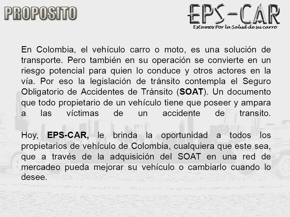 Estamos Por la Salud de su carro La Misión que tenemos en EPS-CAR esta enfocada a que el pueblo Colombiano propietario de vehículos encuentre una forma fácil y segura de mantener al día su (SOAT) y otros seguros, así como mantener su vehículo en las mejores condiciones de funcionamiento y modelo actual sin que lo económico sea un impedimento.