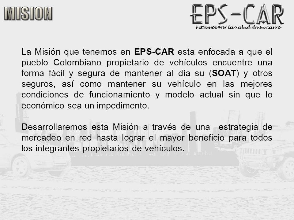 Estamos Por la Salud de su carro La Misión que tenemos en EPS-CAR esta enfocada a que el pueblo Colombiano propietario de vehículos encuentre una form