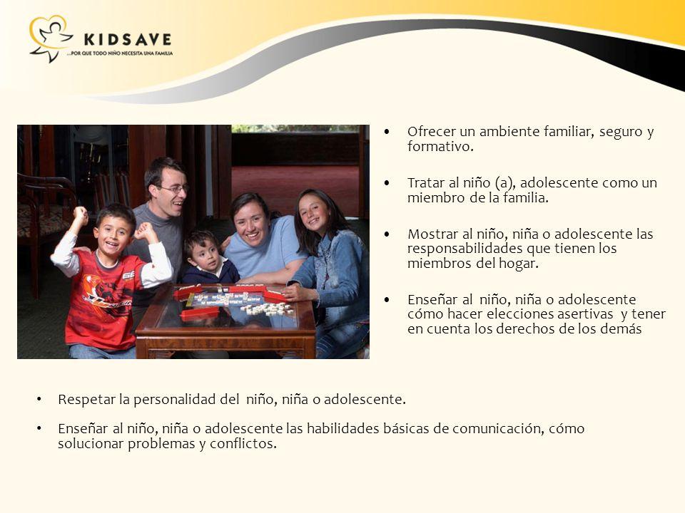 Ofrecer un ambiente familiar, seguro y formativo. Tratar al niño (a), adolescente como un miembro de la familia. Mostrar al niño, niña o adolescente l