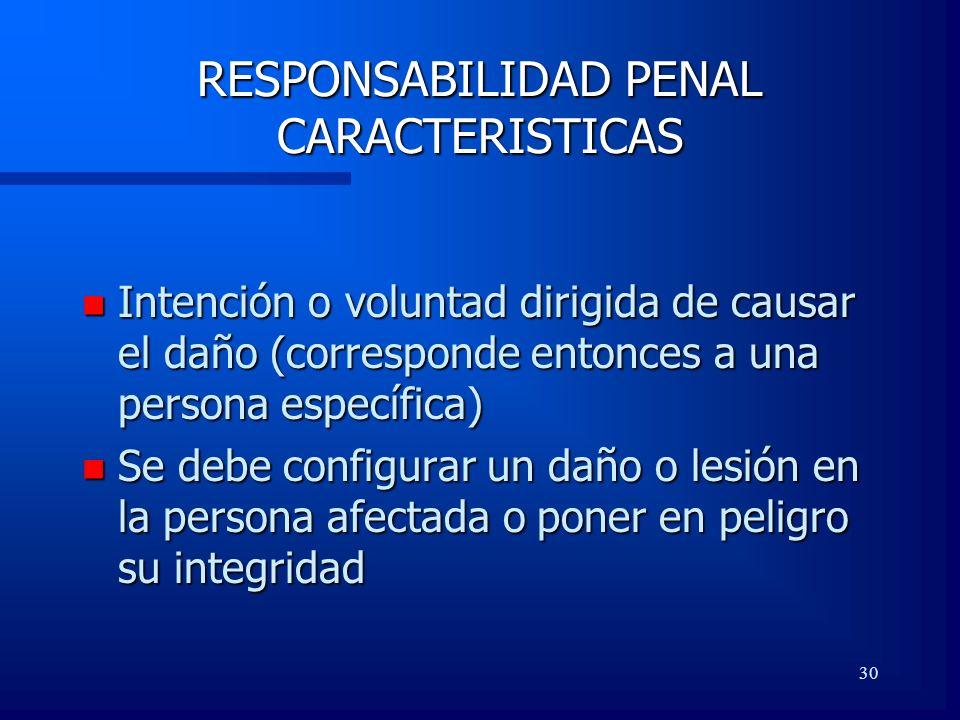30 RESPONSABILIDAD PENAL CARACTERISTICAS n Intención o voluntad dirigida de causar el daño (corresponde entonces a una persona específica) n Se debe c